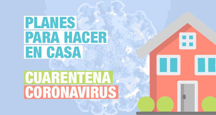 Qué hacer en casa. Planes para pasar la cuerentena por coronavirus